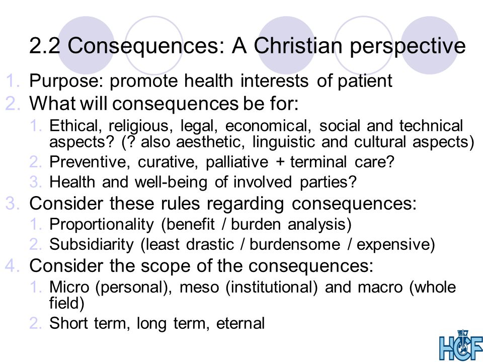 2.2 Consequences: A Christian perspective 1.Purpose: promote health interests of patient 2.What will consequences be for: 1.Ethical, religious, legal, economical, social and technical aspects.