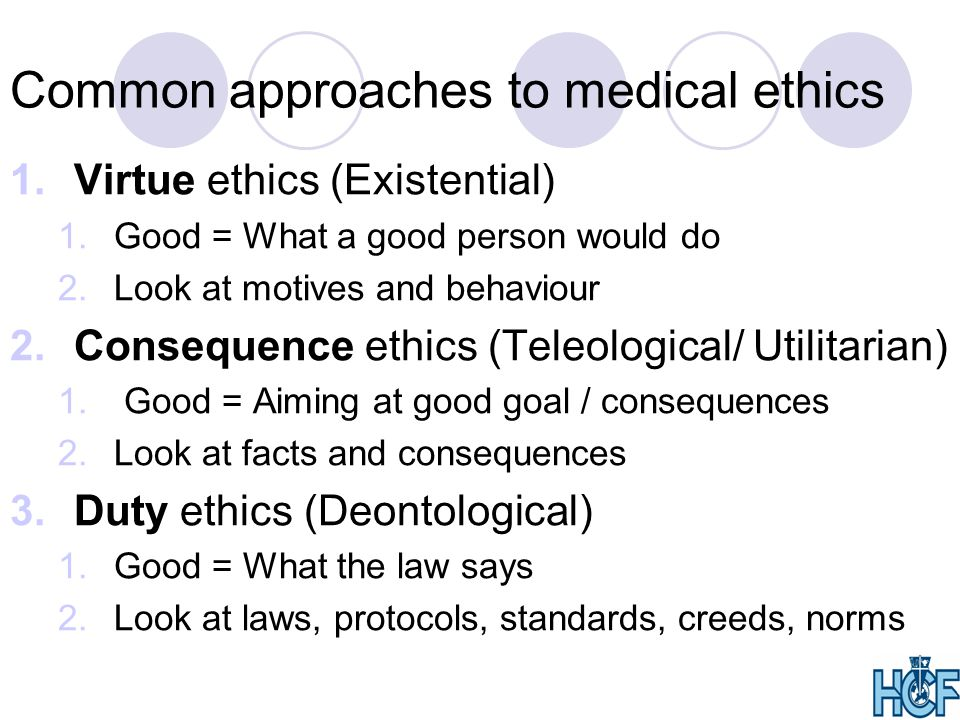 Common approaches to medical ethics 1.Virtue ethics (Existential) 1.Good = What a good person would do 2.Look at motives and behaviour 2.Consequence ethics (Teleological/ Utilitarian) 1.