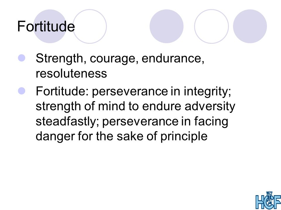 Fortitude Strength, courage, endurance, resoluteness Fortitude: perseverance in integrity; strength of mind to endure adversity steadfastly; perseverance in facing danger for the sake of principle