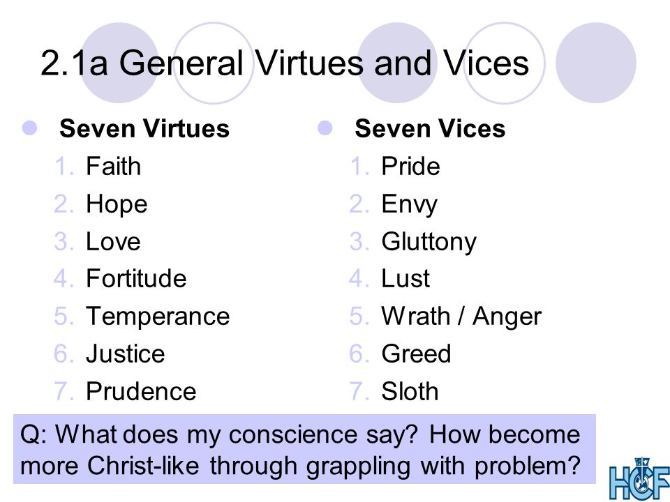 2.1a General Virtues and Vices Seven Vices 1.Pride 2.Envy 3.Gluttony 4.Lust 5.Wrath / Anger 6.Greed 7.Sloth Seven Virtues 1.Faith 2.Hope 3.Love 4.Fortitude 5.Temperance 6.Justice 7.Prudence Q: What does my conscience say.