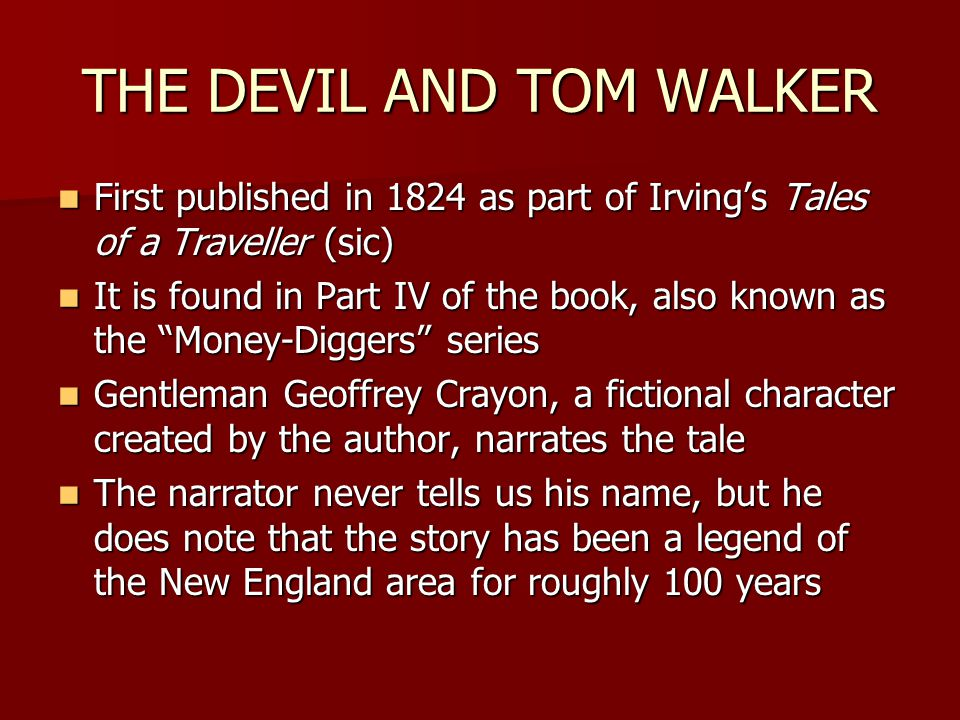 THE DEVIL AND TOM WALKER First published in 1824 as part of Irving's Tales of a Traveller (sic) First published in 1824 as part of Irving's Tales of a Traveller (sic) It is found in Part IV of the book, also known as the Money-Diggers series It is found in Part IV of the book, also known as the Money-Diggers series Gentleman Geoffrey Crayon, a fictional character created by the author, narrates the tale Gentleman Geoffrey Crayon, a fictional character created by the author, narrates the tale The narrator never tells us his name, but he does note that the story has been a legend of the New England area for roughly 100 years The narrator never tells us his name, but he does note that the story has been a legend of the New England area for roughly 100 years