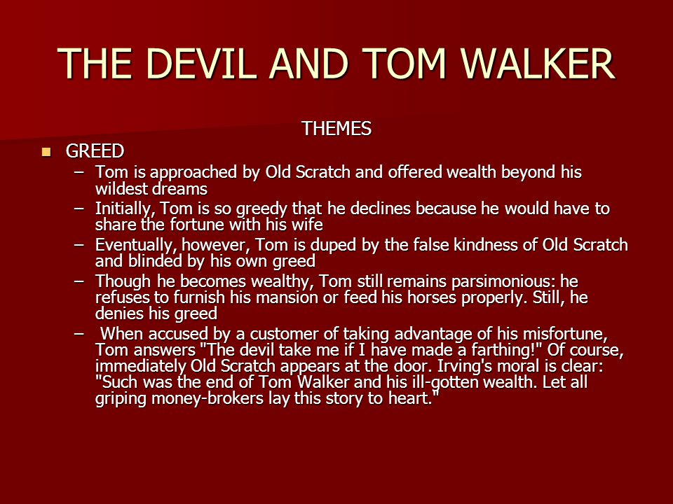 THE DEVIL AND TOM WALKER THEMES GREED GREED –Tom is approached by Old Scratch and offered wealth beyond his wildest dreams –Initially, Tom is so greedy that he declines because he would have to share the fortune with his wife –Eventually, however, Tom is duped by the false kindness of Old Scratch and blinded by his own greed –Though he becomes wealthy, Tom still remains parsimonious: he refuses to furnish his mansion or feed his horses properly.