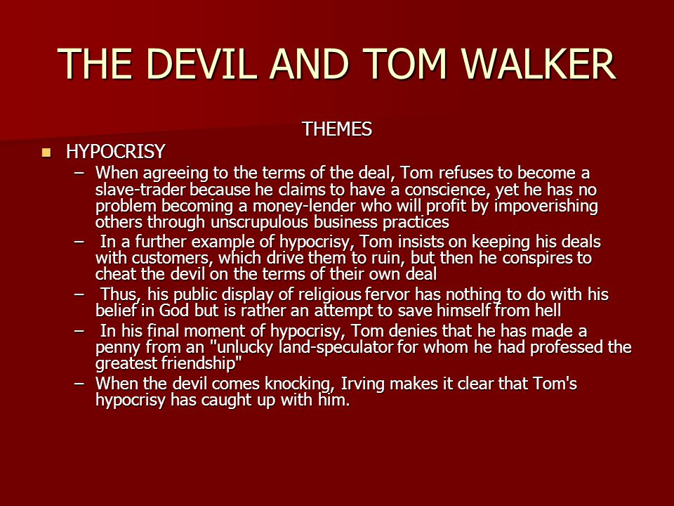 THE DEVIL AND TOM WALKER THEMES HYPOCRISY HYPOCRISY –When agreeing to the terms of the deal, Tom refuses to become a slave-trader because he claims to have a conscience, yet he has no problem becoming a money-lender who will profit by impoverishing others through unscrupulous business practices – In a further example of hypocrisy, Tom insists on keeping his deals with customers, which drive them to ruin, but then he conspires to cheat the devil on the terms of their own deal – Thus, his public display of religious fervor has nothing to do with his belief in God but is rather an attempt to save himself from hell – In his final moment of hypocrisy, Tom denies that he has made a penny from an unlucky land-speculator for whom he had professed the greatest friendship –When the devil comes knocking, Irving makes it clear that Tom s hypocrisy has caught up with him.