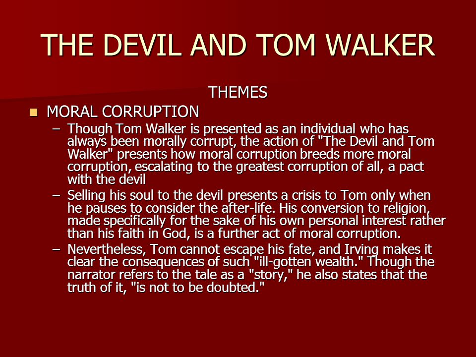 THE DEVIL AND TOM WALKER THEMES MORAL CORRUPTION MORAL CORRUPTION –Though Tom Walker is presented as an individual who has always been morally corrupt, the action of The Devil and Tom Walker presents how moral corruption breeds more moral corruption, escalating to the greatest corruption of all, a pact with the devil –Selling his soul to the devil presents a crisis to Tom only when he pauses to consider the after-life.