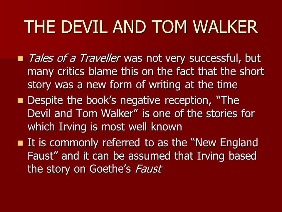 THE DEVIL AND TOM WALKER Tales of a Traveller was not very successful, but many critics blame this on the fact that the short story was a new form of writing at the time Tales of a Traveller was not very successful, but many critics blame this on the fact that the short story was a new form of writing at the time Despite the book's negative reception, The Devil and Tom Walker is one of the stories for which Irving is most well known Despite the book's negative reception, The Devil and Tom Walker is one of the stories for which Irving is most well known It is commonly referred to as the New England Faust and it can be assumed that Irving based the story on Goethe's Faust It is commonly referred to as the New England Faust and it can be assumed that Irving based the story on Goethe's Faust