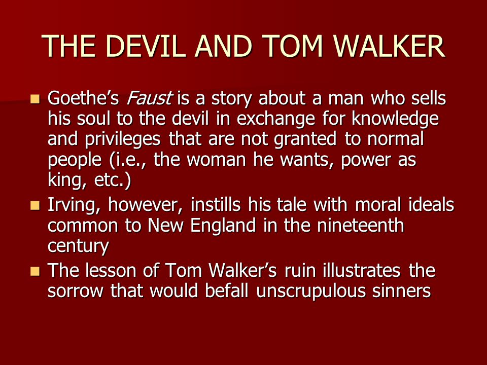 THE DEVIL AND TOM WALKER Goethe's Faust is a story about a man who sells his soul to the devil in exchange for knowledge and privileges that are not granted to normal people (i.e., the woman he wants, power as king, etc.) Goethe's Faust is a story about a man who sells his soul to the devil in exchange for knowledge and privileges that are not granted to normal people (i.e., the woman he wants, power as king, etc.) Irving, however, instills his tale with moral ideals common to New England in the nineteenth century Irving, however, instills his tale with moral ideals common to New England in the nineteenth century The lesson of Tom Walker's ruin illustrates the sorrow that would befall unscrupulous sinners The lesson of Tom Walker's ruin illustrates the sorrow that would befall unscrupulous sinners