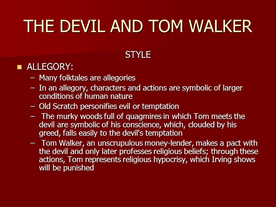THE DEVIL AND TOM WALKER STYLE ALLEGORY: ALLEGORY: –Many folktales are allegories –In an allegory, characters and actions are symbolic of larger conditions of human nature –Old Scratch personifies evil or temptation – The murky woods full of quagmires in which Tom meets the devil are symbolic of his conscience, which, clouded by his greed, falls easily to the devil s temptation – Tom Walker, an unscrupulous money-lender, makes a pact with the devil and only later professes religious beliefs; through these actions, Tom represents religious hypocrisy, which Irving shows will be punished
