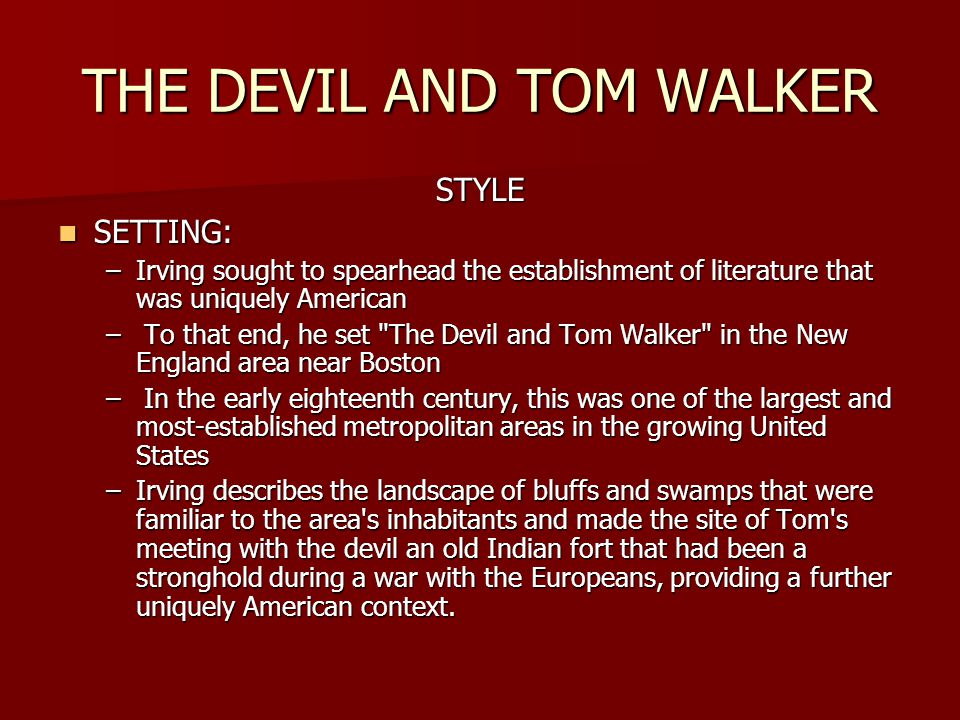 THE DEVIL AND TOM WALKER STYLE SETTING: SETTING: –Irving sought to spearhead the establishment of literature that was uniquely American – To that end, he set The Devil and Tom Walker in the New England area near Boston – In the early eighteenth century, this was one of the largest and most-established metropolitan areas in the growing United States –Irving describes the landscape of bluffs and swamps that were familiar to the area s inhabitants and made the site of Tom s meeting with the devil an old Indian fort that had been a stronghold during a war with the Europeans, providing a further uniquely American context.