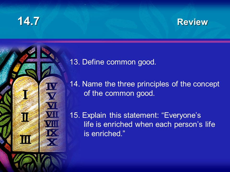 "14.7 Review 13. Define common good. 14. Name the three principles of the concept of the common good. 15. Explain this statement: ""Everyone's life is e"