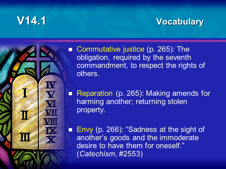 V14.1 Vocabulary n Commutative justice (p. 265): The obligation, required by the seventh commandment, to respect the rights of others. n Reparation (p