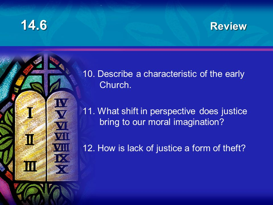 14.6 Review 10. Describe a characteristic of the early Church. 11. What shift in perspective does justice bring to our moral imagination? 12. How is l