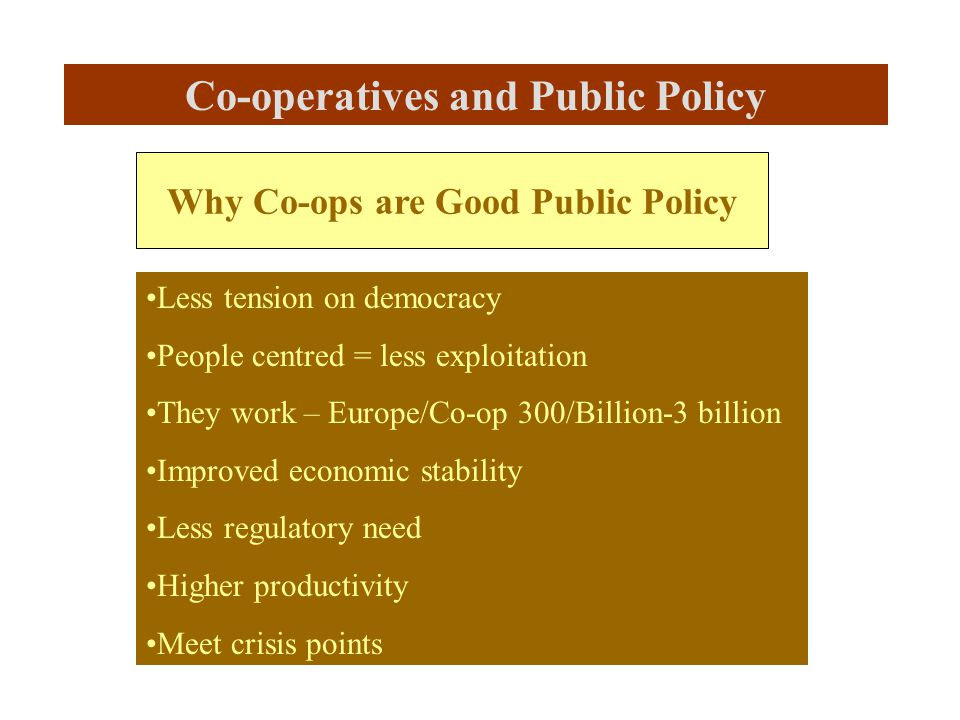 Why Co-ops are Good Public Policy Less tension on democracy People centred = less exploitation They work – Europe/Co-op 300/Billion-3 billion Improved economic stability Less regulatory need Higher productivity Meet crisis points