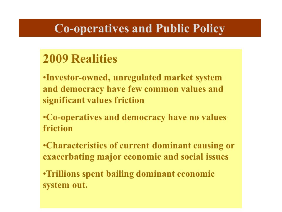 2009 Realities Investor-owned, unregulated market system and democracy have few common values and significant values friction Co-operatives and democracy have no values friction Characteristics of current dominant causing or exacerbating major economic and social issues Trillions spent bailing dominant economic system out.