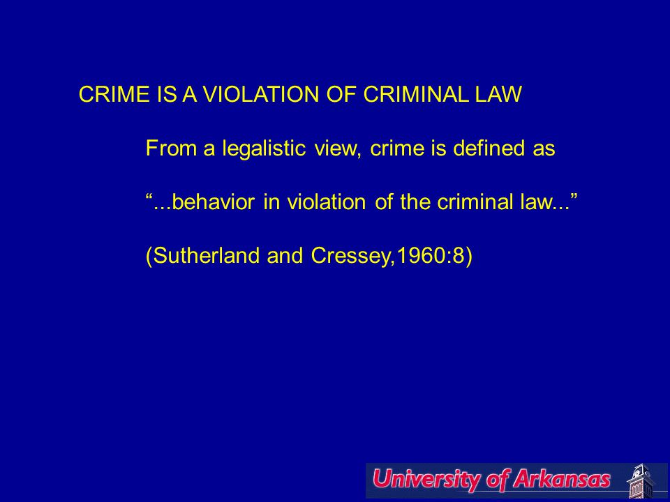 """CRIME IS A VIOLATION OF CRIMINAL LAW From a legalistic view, crime is defined as """"...behavior in violation of the criminal law..."""" (Sutherland and Cre"""