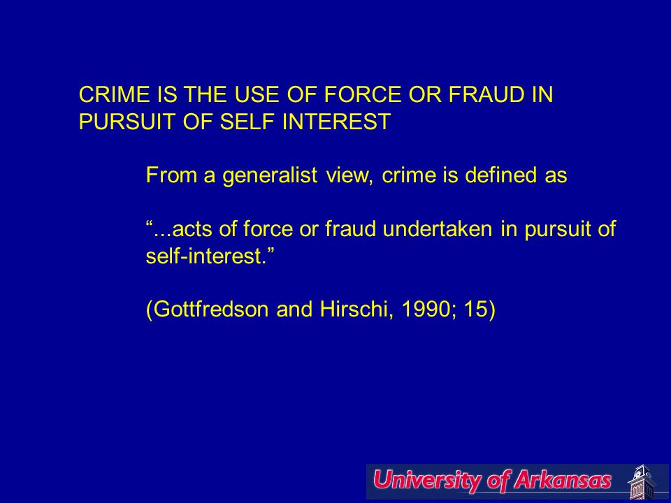 CRIME IS THE USE OF FORCE OR FRAUD IN PURSUIT OF SELF INTEREST From a generalist view, crime is defined as ...acts of force or fraud undertaken in pursuit of self-interest. (Gottfredson and Hirschi, 1990; 15)