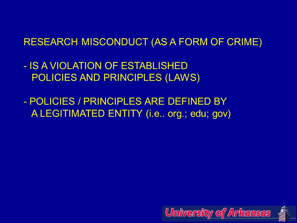 RESEARCH MISCONDUCT (AS A FORM OF CRIME) - IS A VIOLATION OF ESTABLISHED POLICIES AND PRINCIPLES (LAWS) - POLICIES / PRINCIPLES ARE DEFINED BY A LEGITIMATED ENTITY (i.e..
