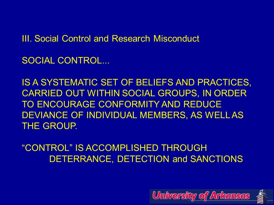 III. Social Control and Research Misconduct SOCIAL CONTROL... IS A SYSTEMATIC SET OF BELIEFS AND PRACTICES, CARRIED OUT WITHIN SOCIAL GROUPS, IN ORDER