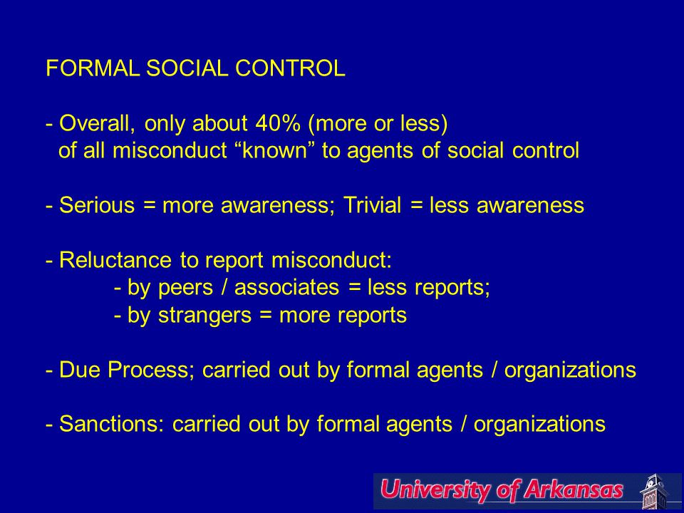 FORMAL SOCIAL CONTROL - Overall, only about 40% (more or less) of all misconduct known to agents of social control - Serious = more awareness; Trivial = less awareness - Reluctance to report misconduct: - by peers / associates = less reports; - by strangers = more reports - Due Process; carried out by formal agents / organizations - Sanctions: carried out by formal agents / organizations
