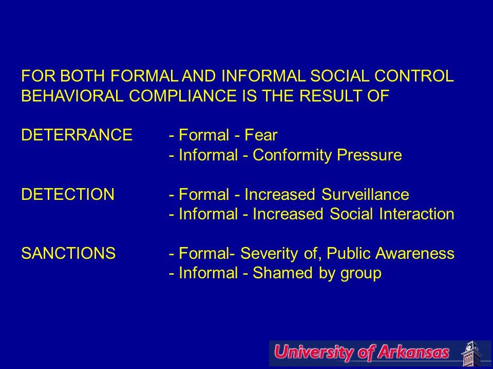 FOR BOTH FORMAL AND INFORMAL SOCIAL CONTROL BEHAVIORAL COMPLIANCE IS THE RESULT OF DETERRANCE- Formal - Fear - Informal - Conformity Pressure DETECTION- Formal - Increased Surveillance - Informal - Increased Social Interaction SANCTIONS- Formal- Severity of, Public Awareness - Informal - Shamed by group