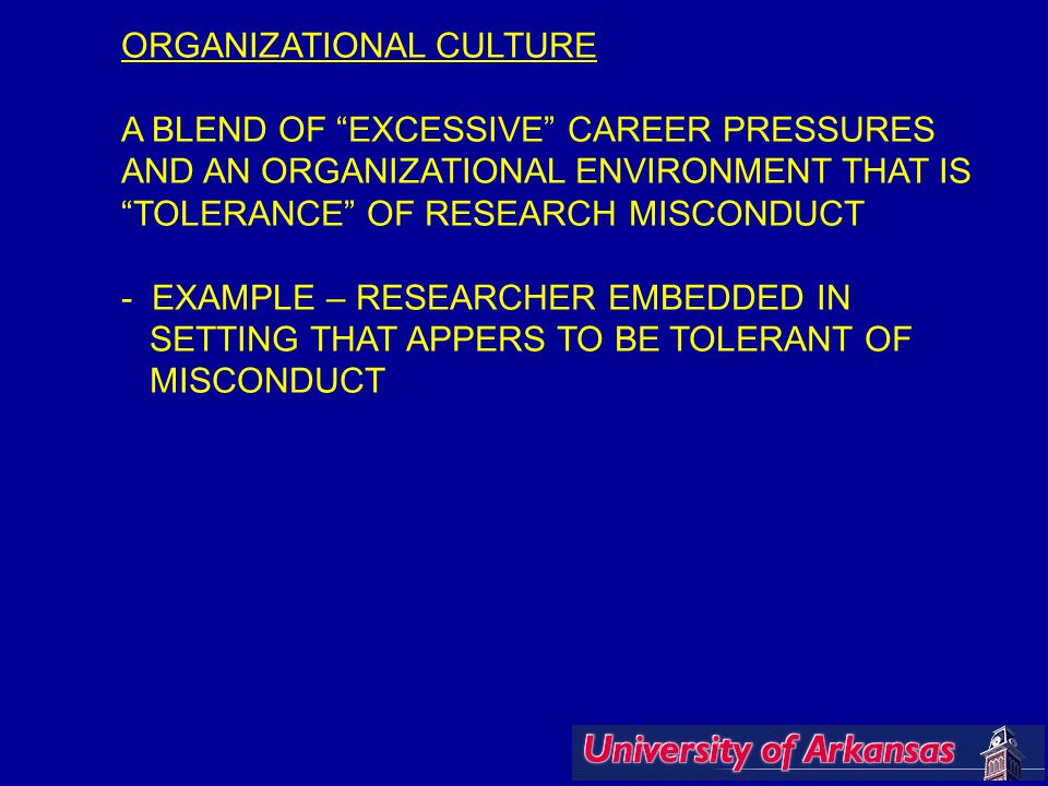 ORGANIZATIONAL CULTURE A BLEND OF EXCESSIVE CAREER PRESSURES AND AN ORGANIZATIONAL ENVIRONMENT THAT IS TOLERANCE OF RESEARCH MISCONDUCT - EXAMPLE – RESEARCHER EMBEDDED IN SETTING THAT APPERS TO BE TOLERANT OF MISCONDUCT