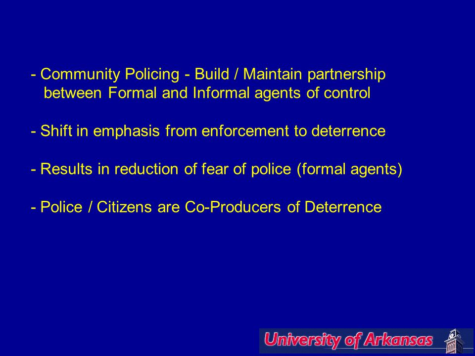 - Community Policing - Build / Maintain partnership between Formal and Informal agents of control - Shift in emphasis from enforcement to deterrence - Results in reduction of fear of police (formal agents) - Police / Citizens are Co-Producers of Deterrence