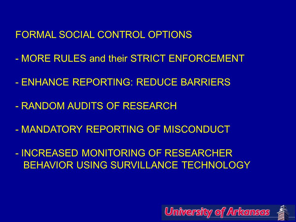 FORMAL SOCIAL CONTROL OPTIONS - MORE RULES and their STRICT ENFORCEMENT - ENHANCE REPORTING: REDUCE BARRIERS - RANDOM AUDITS OF RESEARCH - MANDATORY REPORTING OF MISCONDUCT - INCREASED MONITORING OF RESEARCHER BEHAVIOR USING SURVILLANCE TECHNOLOGY
