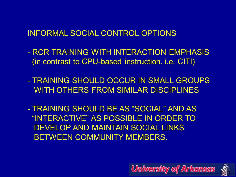 INFORMAL SOCIAL CONTROL OPTIONS - RCR TRAINING WITH INTERACTION EMPHASIS (in contrast to CPU-based instruction. i.e. CITI) - TRAINING SHOULD OCCUR IN