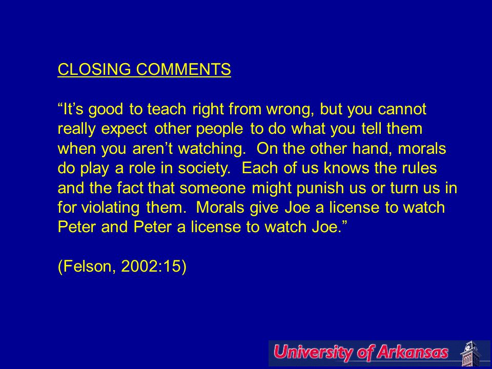 CLOSING COMMENTS It's good to teach right from wrong, but you cannot really expect other people to do what you tell them when you aren't watching.