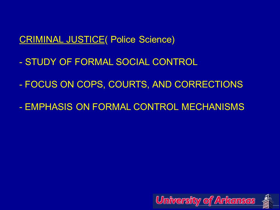 CRIMINAL JUSTICE( Police Science) - STUDY OF FORMAL SOCIAL CONTROL - FOCUS ON COPS, COURTS, AND CORRECTIONS - EMPHASIS ON FORMAL CONTROL MECHANISMS