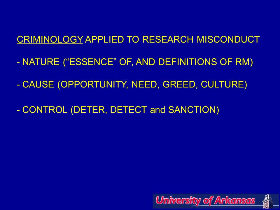 CRIMINOLOGY APPLIED TO RESEARCH MISCONDUCT - NATURE ( ESSENCE OF, AND DEFINITIONS OF RM) - CAUSE (OPPORTUNITY, NEED, GREED, CULTURE) - CONTROL (DETER, DETECT and SANCTION)