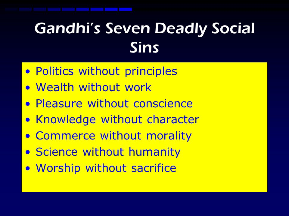 Gandhi's Seven Deadly Social Sins Politics without principles Wealth without work Pleasure without conscience Knowledge without character Commerce without morality Science without humanity Worship without sacrifice