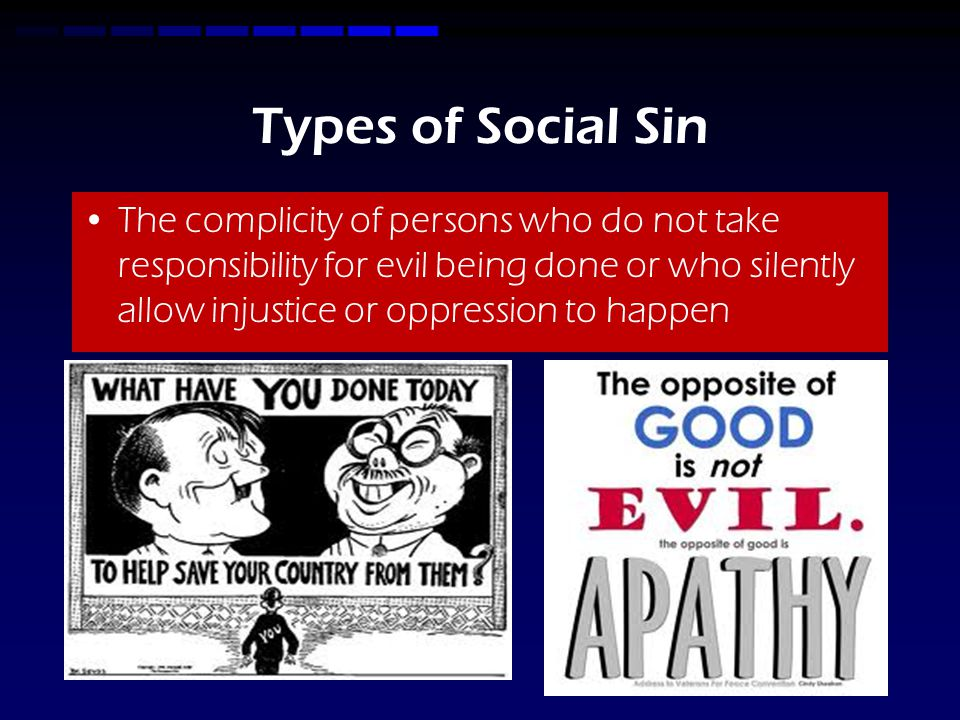 Types of Social Sin The complicity of persons who do not take responsibility for evil being done or who silently allow injustice or oppression to happen