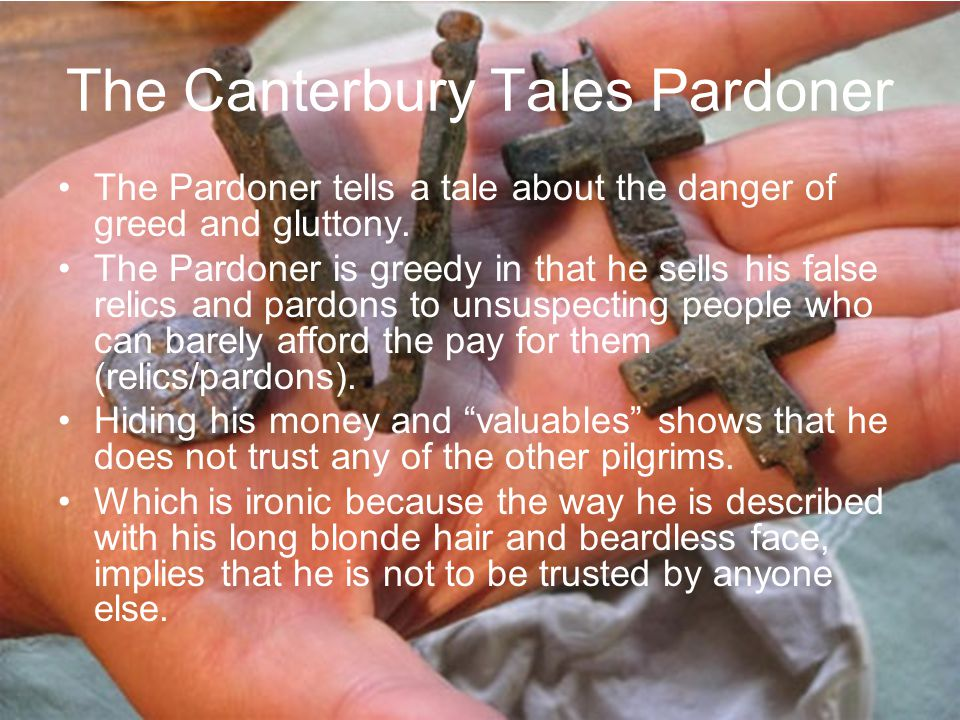 The Pardoner tells a tale about the danger of greed and gluttony. The Pardoner is greedy in that he sells his false relics and pardons to unsuspecting