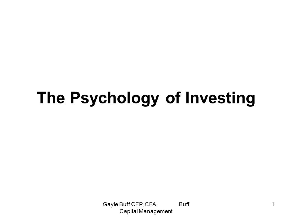 Gayle Buff CFP, CFA Buff Capital Management 1 The Psychology of Investing