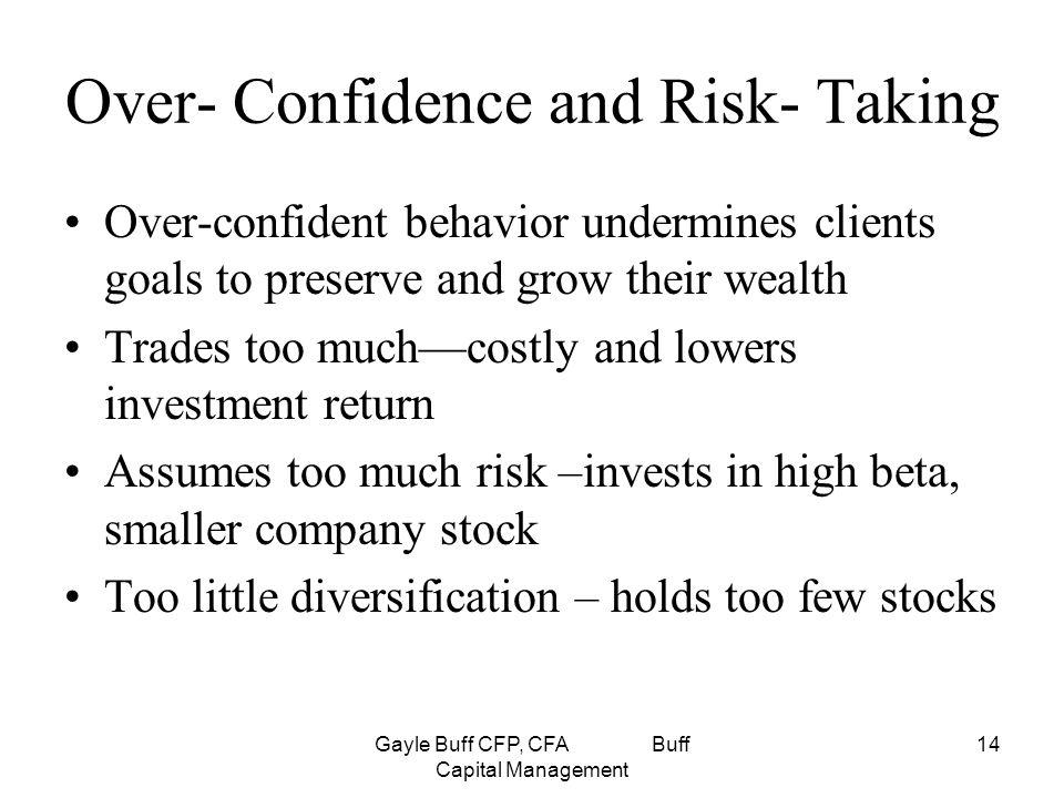 Gayle Buff CFP, CFA Buff Capital Management 14 Over- Confidence and Risk- Taking Over-confident behavior undermines clients goals to preserve and grow their wealth Trades too much—costly and lowers investment return Assumes too much risk –invests in high beta, smaller company stock Too little diversification – holds too few stocks