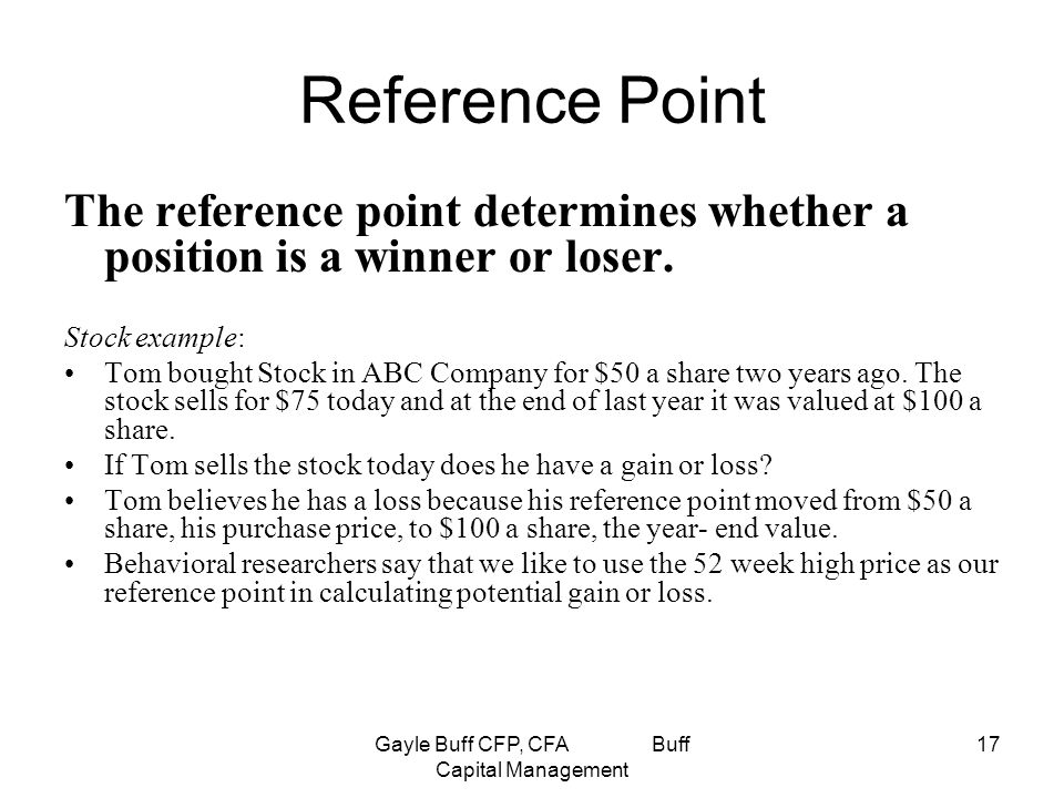 Gayle Buff CFP, CFA Buff Capital Management 17 Reference Point The reference point determines whether a position is a winner or loser.