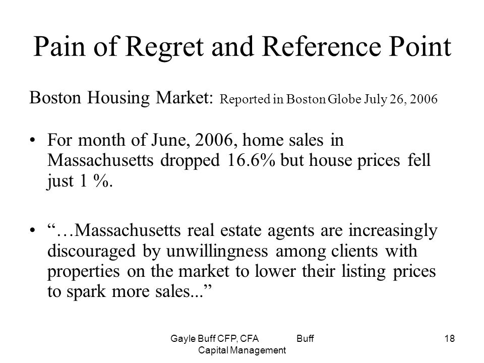 Gayle Buff CFP, CFA Buff Capital Management 18 Pain of Regret and Reference Point Boston Housing Market: Reported in Boston Globe July 26, 2006 For month of June, 2006, home sales in Massachusetts dropped 16.6% but house prices fell just 1 %.