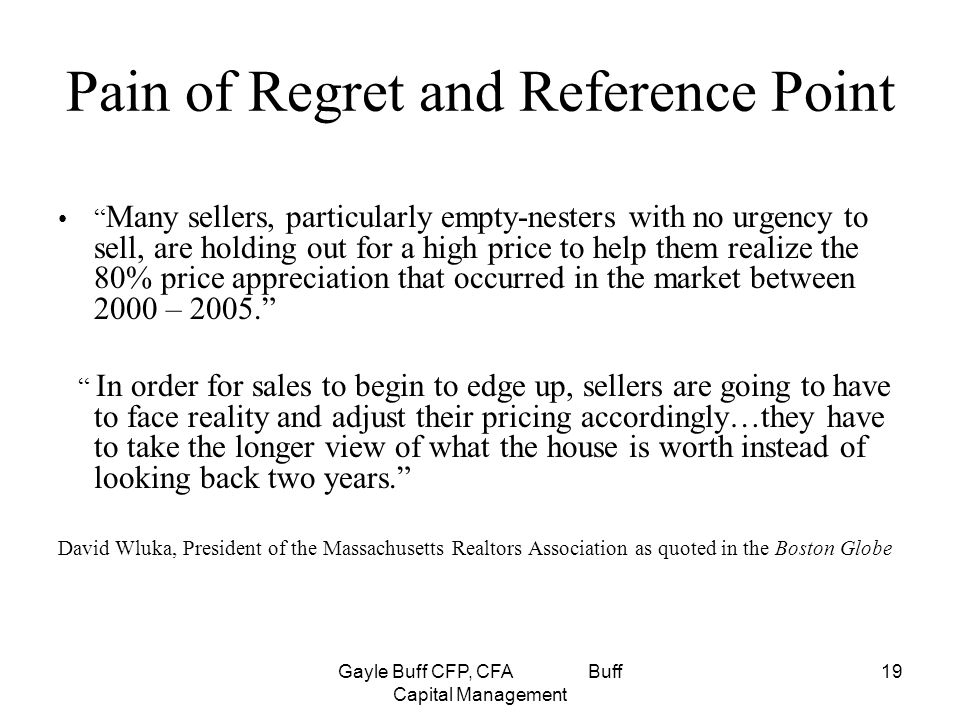 Gayle Buff CFP, CFA Buff Capital Management 19 Pain of Regret and Reference Point Many sellers, particularly empty-nesters with no urgency to sell, are holding out for a high price to help them realize the 80% price appreciation that occurred in the market between 2000 – 2005. In order for sales to begin to edge up, sellers are going to have to face reality and adjust their pricing accordingly…they have to take the longer view of what the house is worth instead of looking back two years. David Wluka, President of the Massachusetts Realtors Association as quoted in the Boston Globe