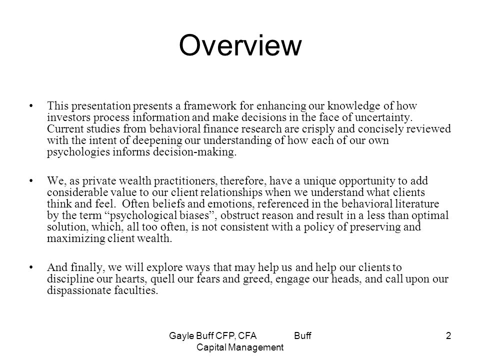 Gayle Buff CFP, CFA Buff Capital Management 2 Overview This presentation presents a framework for enhancing our knowledge of how investors process information and make decisions in the face of uncertainty.