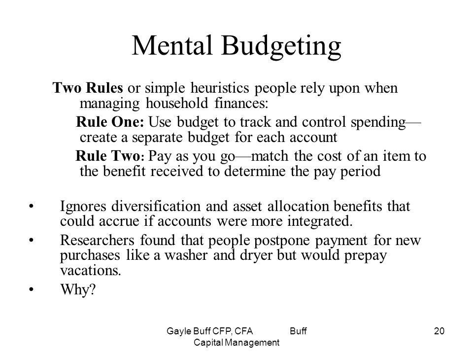 Gayle Buff CFP, CFA Buff Capital Management 20 Mental Budgeting Two Rules or simple heuristics people rely upon when managing household finances: Rule One: Use budget to track and control spending— create a separate budget for each account Rule Two : Pay as you go—match the cost of an item to the benefit received to determine the pay period Ignores diversification and asset allocation benefits that could accrue if accounts were more integrated.