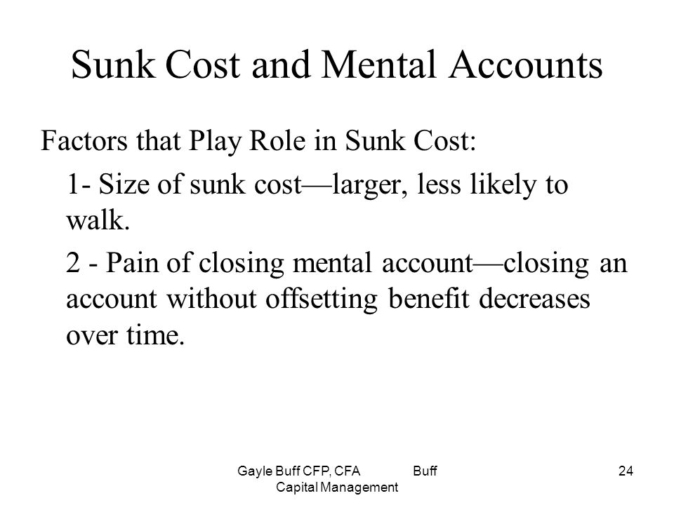 Gayle Buff CFP, CFA Buff Capital Management 24 Sunk Cost and Mental Accounts Factors that Play Role in Sunk Cost: 1- Size of sunk cost—larger, less likely to walk.