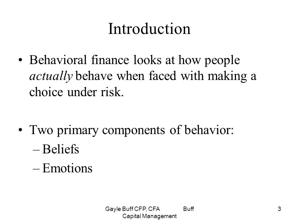 Gayle Buff CFP, CFA Buff Capital Management 3 Introduction Behavioral finance looks at how people actually behave when faced with making a choice under risk.