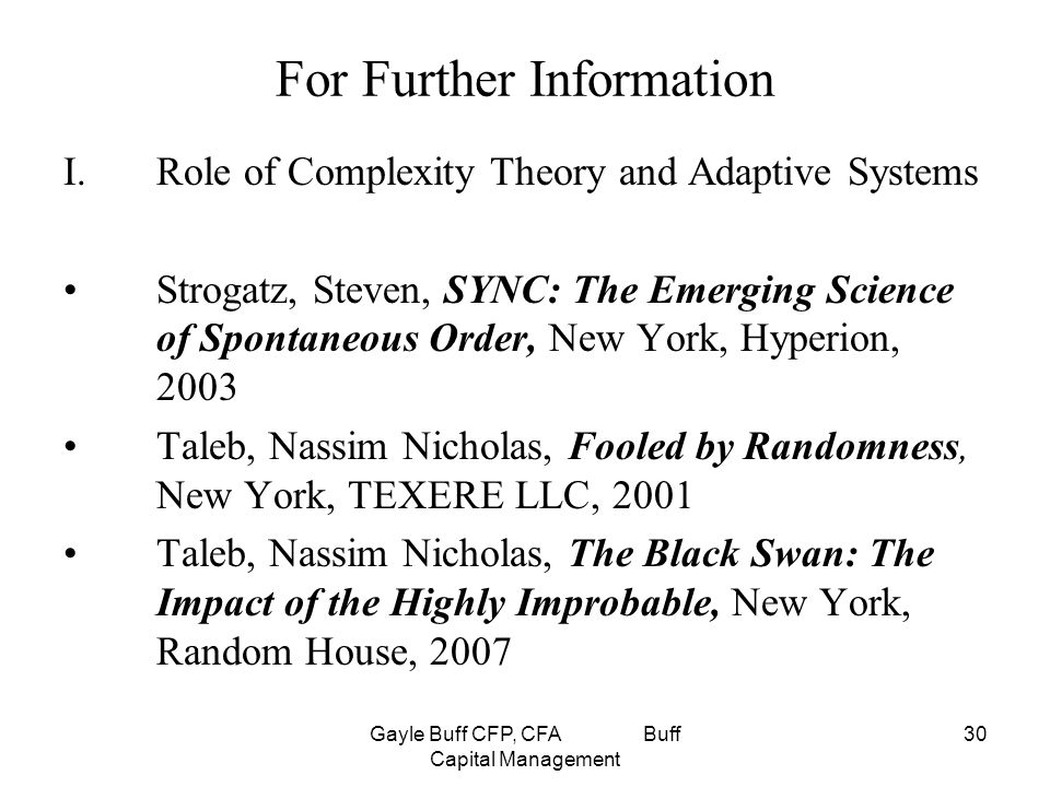 Gayle Buff CFP, CFA Buff Capital Management 30 For Further Information I.Role of Complexity Theory and Adaptive Systems Strogatz, Steven, SYNC: The Emerging Science of Spontaneous Order, New York, Hyperion, 2003 Taleb, Nassim Nicholas, Fooled by Randomness, New York, TEXERE LLC, 2001 Taleb, Nassim Nicholas, The Black Swan: The Impact of the Highly Improbable, New York, Random House, 2007