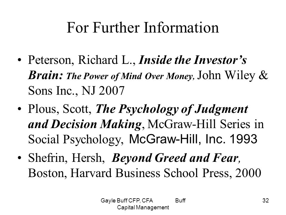Gayle Buff CFP, CFA Buff Capital Management 32 For Further Information Peterson, Richard L., Inside the Investor's Brain: The Power of Mind Over Money, John Wiley & Sons Inc., NJ 2007 Plous, Scott, The Psychology of Judgment and Decision Making, McGraw-Hill Series in Social Psychology, McGraw-Hill, Inc.