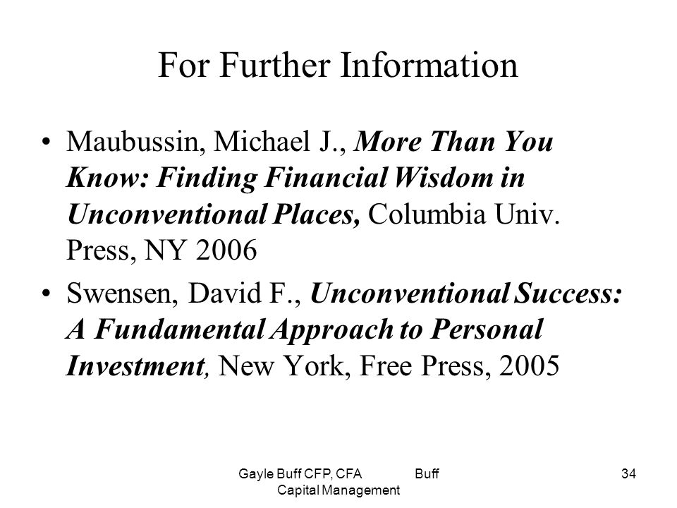 Gayle Buff CFP, CFA Buff Capital Management 34 For Further Information Maubussin, Michael J., More Than You Know: Finding Financial Wisdom in Unconventional Places, Columbia Univ.