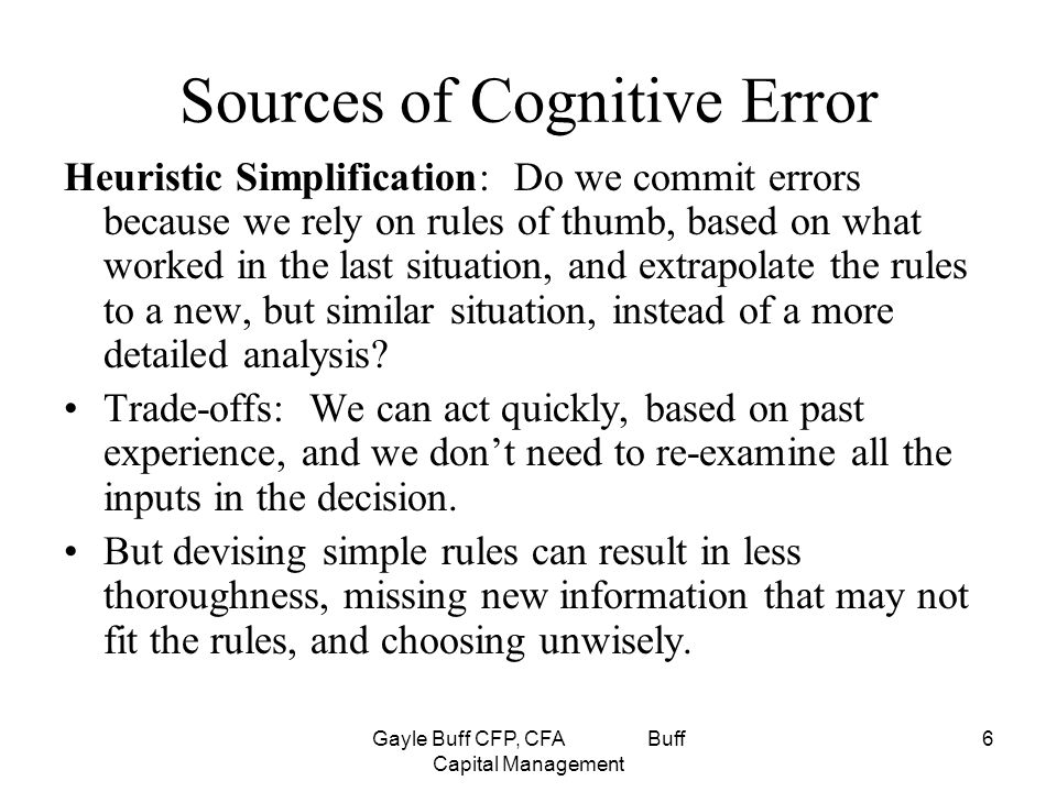 Gayle Buff CFP, CFA Buff Capital Management 6 Sources of Cognitive Error Heuristic Simplification: Do we commit errors because we rely on rules of thumb, based on what worked in the last situation, and extrapolate the rules to a new, but similar situation, instead of a more detailed analysis.