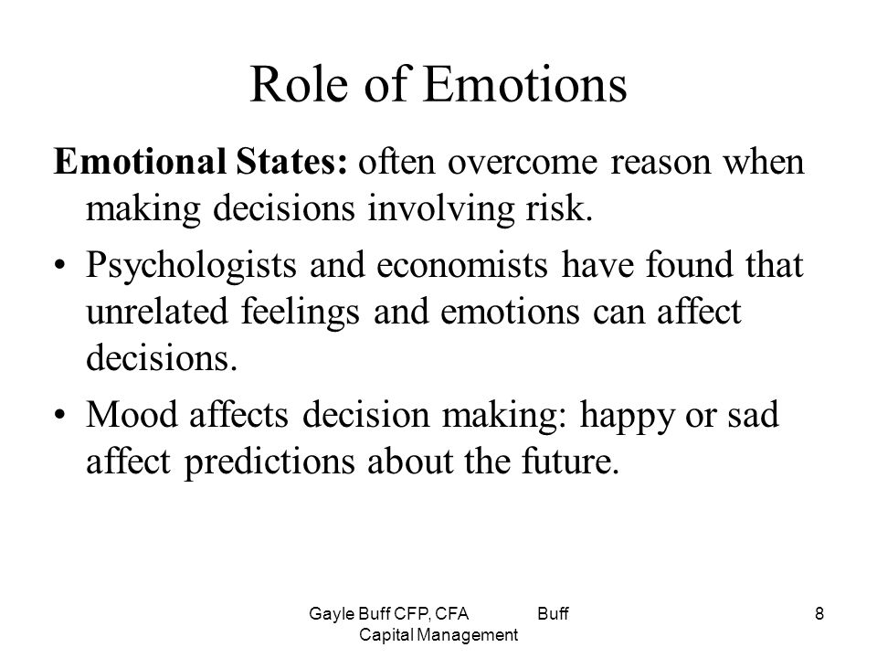 Gayle Buff CFP, CFA Buff Capital Management 8 Role of Emotions Emotional States: often overcome reason when making decisions involving risk.