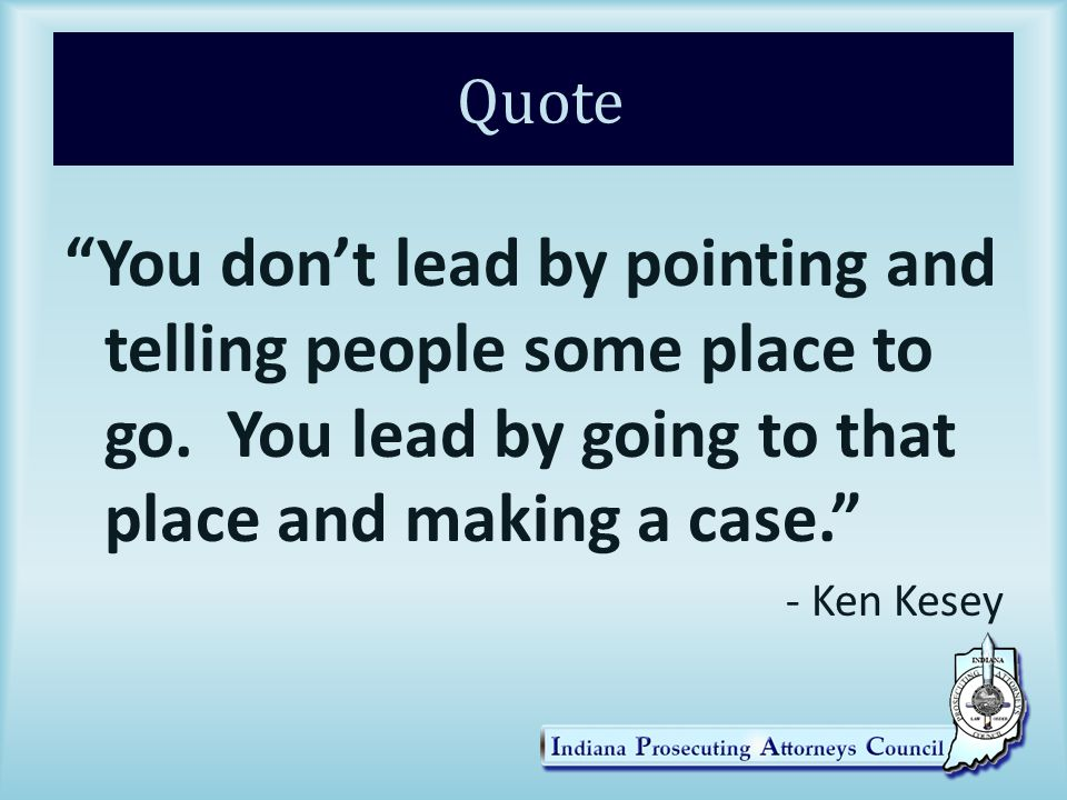 Quote You don't lead by pointing and telling people some place to go.