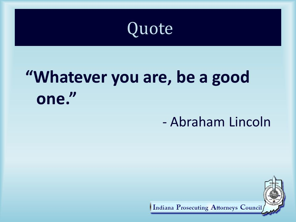 Quote Whatever you are, be a good one. - Abraham Lincoln