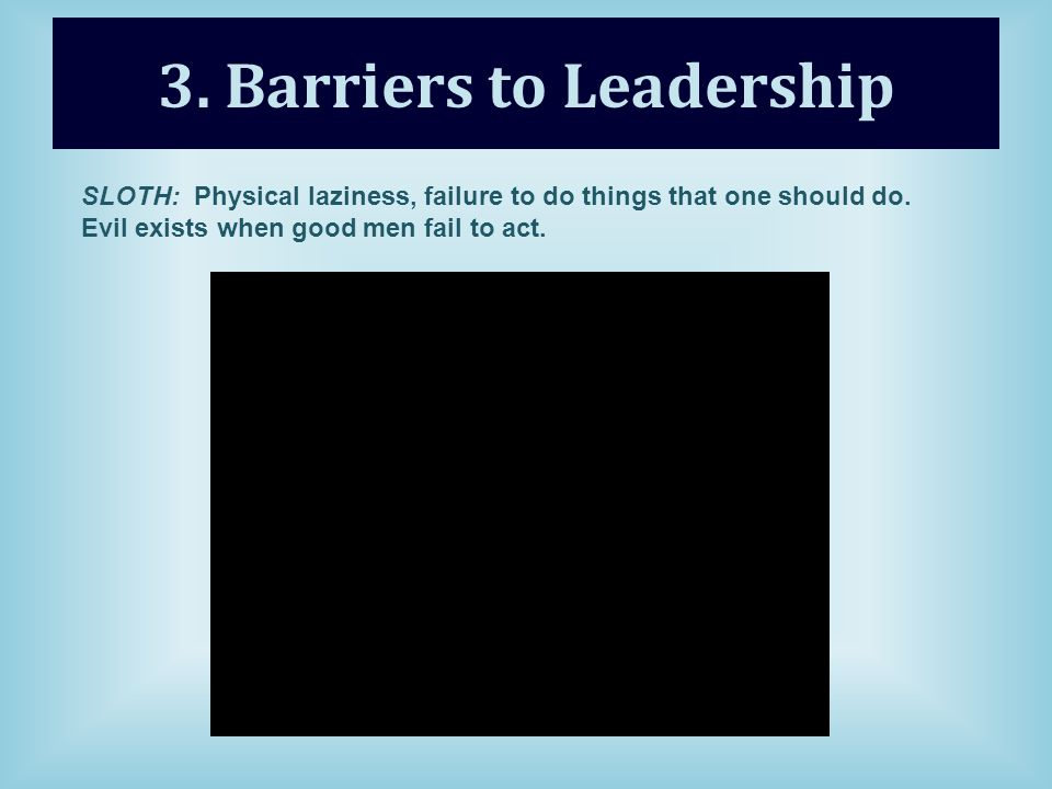 3. Barriers to Leadership SLOTH: Physical laziness, failure to do things that one should do.